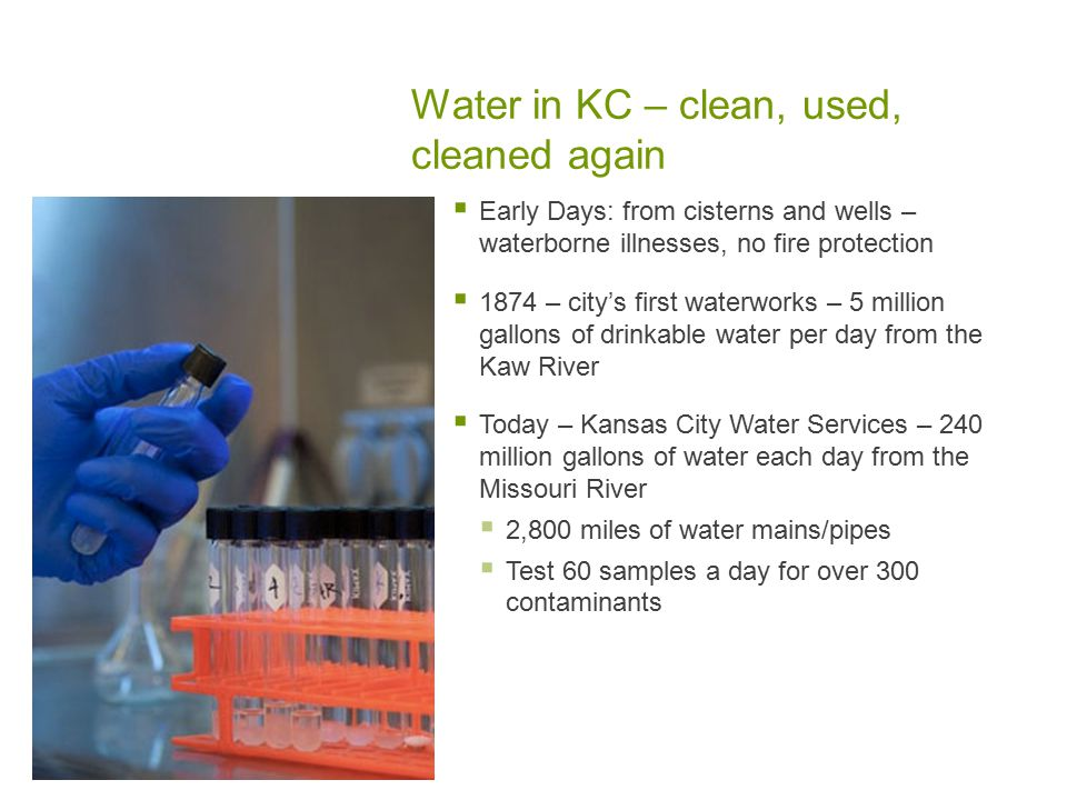 Water in KC – clean, used, cleaned again  Early Days: from cisterns and wells – waterborne illnesses, no fire protection  1874 – city's first waterworks – 5 million gallons of drinkable water per day from the Kaw River  Today – Kansas City Water Services – 240 million gallons of water each day from the Missouri River  2,800 miles of water mains/pipes  Test 60 samples a day for over 300 contaminants