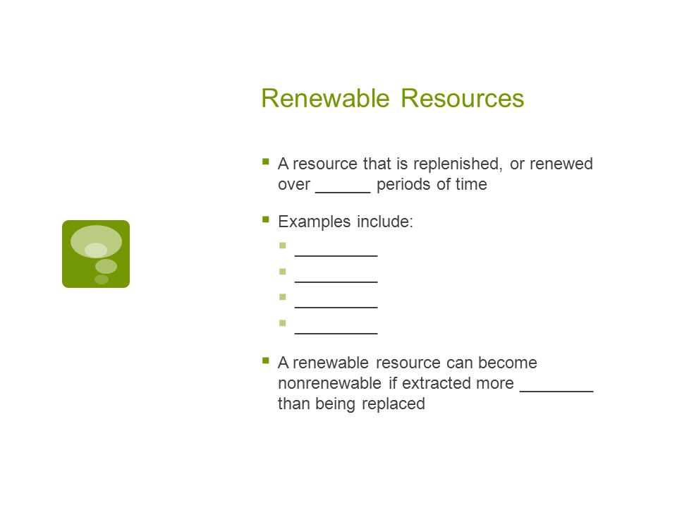 Renewable Resources  A resource that is replenished, or renewed over ______ periods of time  Examples include:  _________  A renewable resource ca