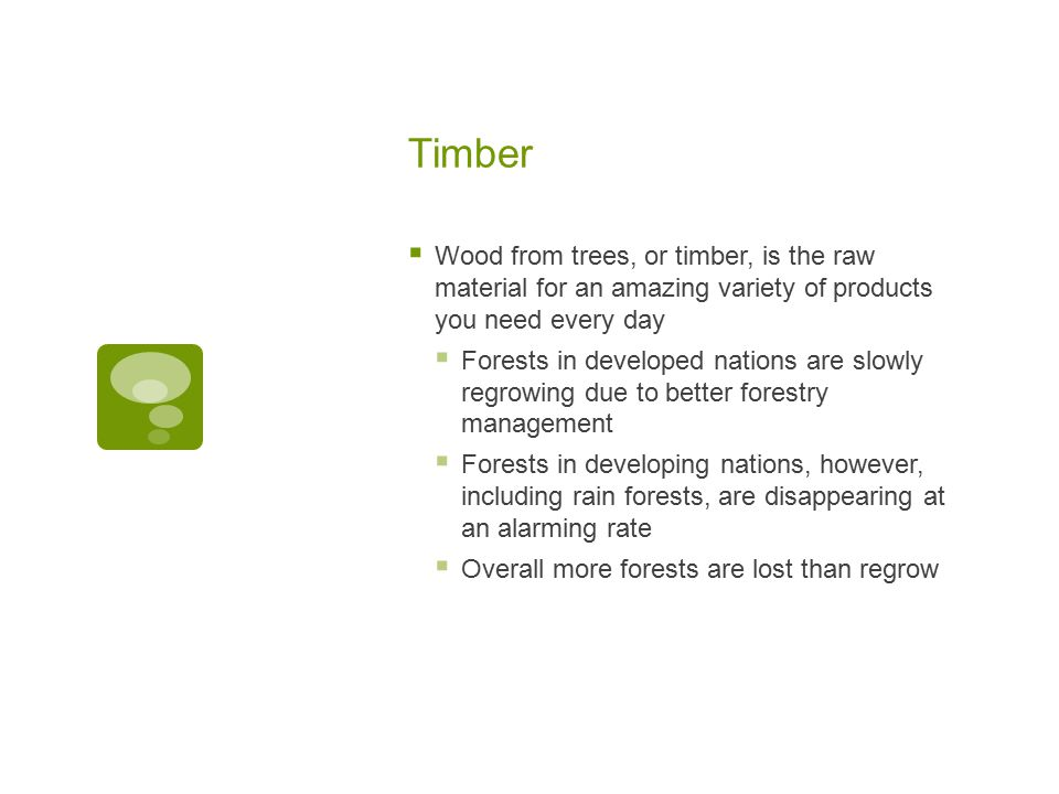 Timber  Wood from trees, or timber, is the raw material for an amazing variety of products you need every day  Forests in developed nations are slow