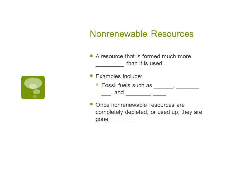 Nonrenewable Resources  A resource that is formed much more _________ than it is used  Examples include:  Fossil fuels such as ______, _______ ___, and ________ ____  Once nonrenewable resources are completely depleted, or used up, they are gone ________