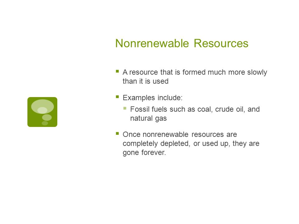 Nonrenewable Resources  A resource that is formed much more slowly than it is used  Examples include:  Fossil fuels such as coal, crude oil, and natural gas  Once nonrenewable resources are completely depleted, or used up, they are gone forever.
