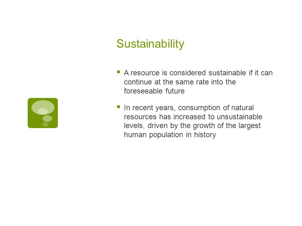 Sustainability  A resource is considered sustainable if it can continue at the same rate into the foreseeable future  In recent years, consumption o