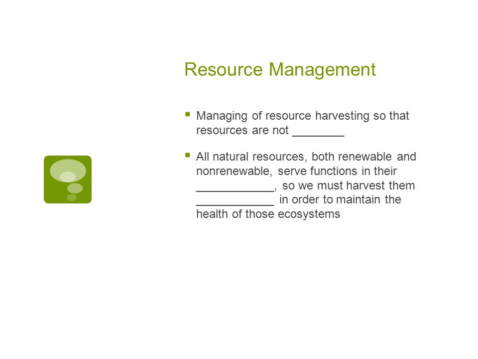 Resource Management  Managing of resource harvesting so that resources are not ________  All natural resources, both renewable and nonrenewable, serve functions in their ____________, so we must harvest them ____________ in order to maintain the health of those ecosystems
