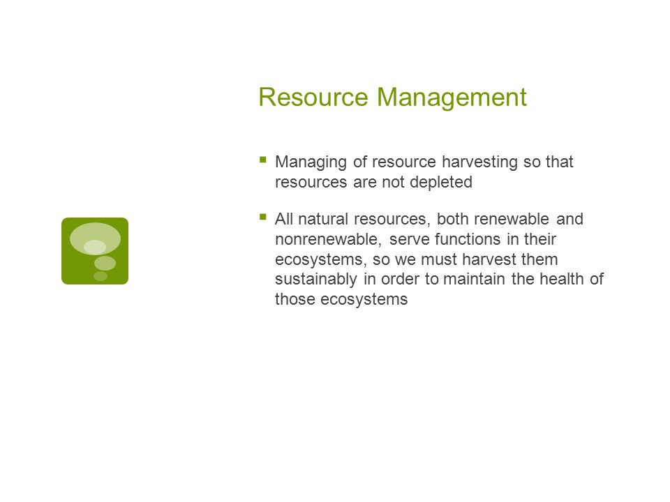 Resource Management  Managing of resource harvesting so that resources are not depleted  All natural resources, both renewable and nonrenewable, ser