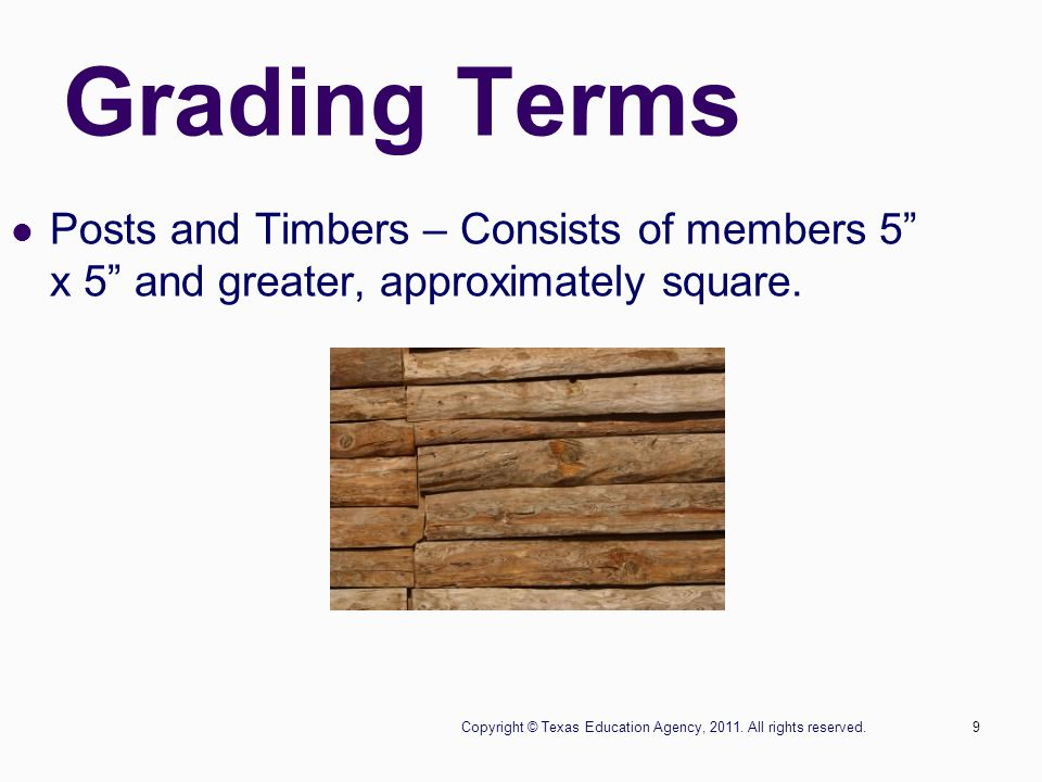 """Copyright © Texas Education Agency, 2011. All rights reserved.9 Grading Terms Posts and Timbers – Consists of members 5"""" x 5"""" and greater, approximate"""