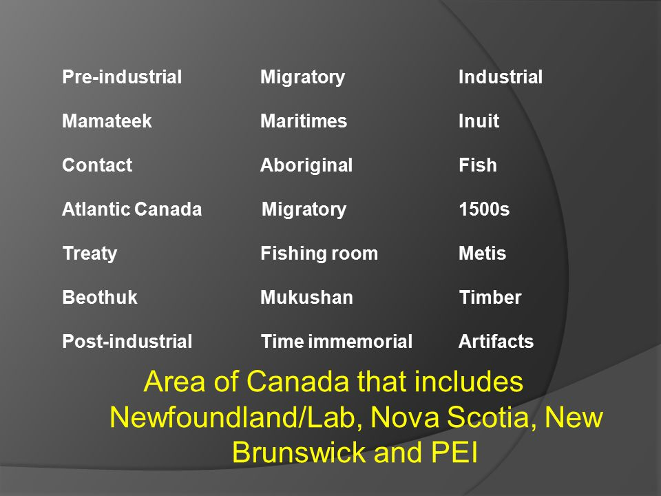Area of Canada that includes Newfoundland/Lab, Nova Scotia, New Brunswick and PEI Pre-industrial Migratory Industrial Mamateek MaritimesInuit ContactAboriginal Fish Atlantic Canada Migratory 1500s TreatyFishing roomMetis BeothukMukushanTimber Post-industrialTime immemorialArtifacts