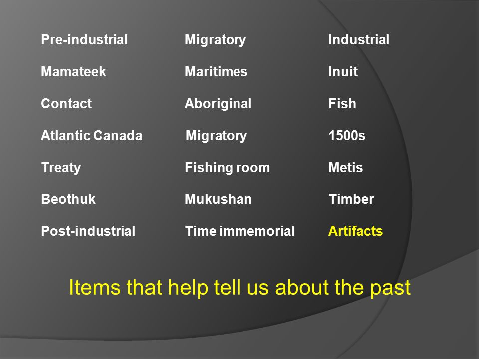 Items that help tell us about the past Pre-industrial Migratory Industrial Mamateek MaritimesInuit ContactAboriginal Fish Atlantic Canada Migratory 1500s TreatyFishing roomMetis BeothukMukushanTimber Post-industrialTime immemorialArtifacts