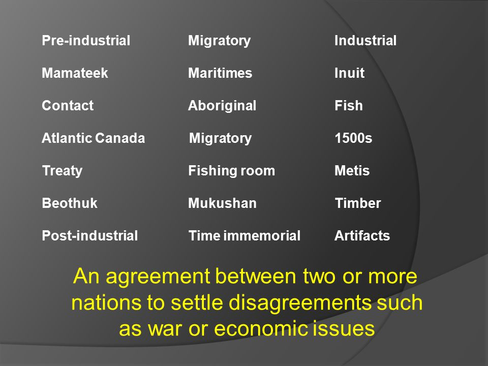 An agreement between two or more nations to settle disagreements such as war or economic issues Pre-industrial Migratory Industrial Mamateek MaritimesInuit ContactAboriginal Fish Atlantic Canada Migratory 1500s TreatyFishing roomMetis BeothukMukushanTimber Post-industrialTime immemorialArtifacts