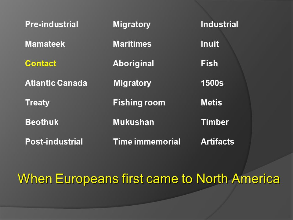 Pre-industrial Migratory Industrial Mamateek MaritimesInuit ContactAboriginal Fish Atlantic Canada Migratory 1500s TreatyFishing roomMetis BeothukMukushanTimber Post-industrialTime immemorialArtifacts When Europeans first came to North America