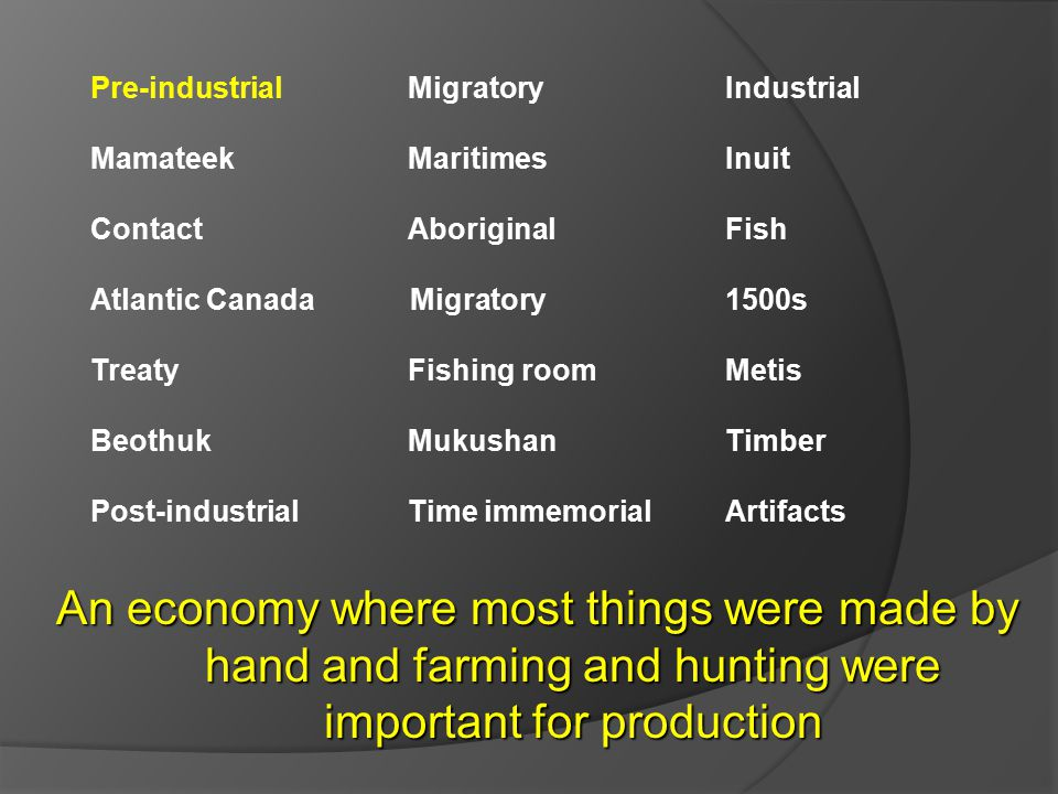 Pre-industrial Migratory Industrial Mamateek MaritimesInuit ContactAboriginal Fish Atlantic Canada Migratory 1500s TreatyFishing roomMetis BeothukMukushanTimber Post-industrialTime immemorialArtifacts An economy where most things were made by hand and farming and hunting were important for production