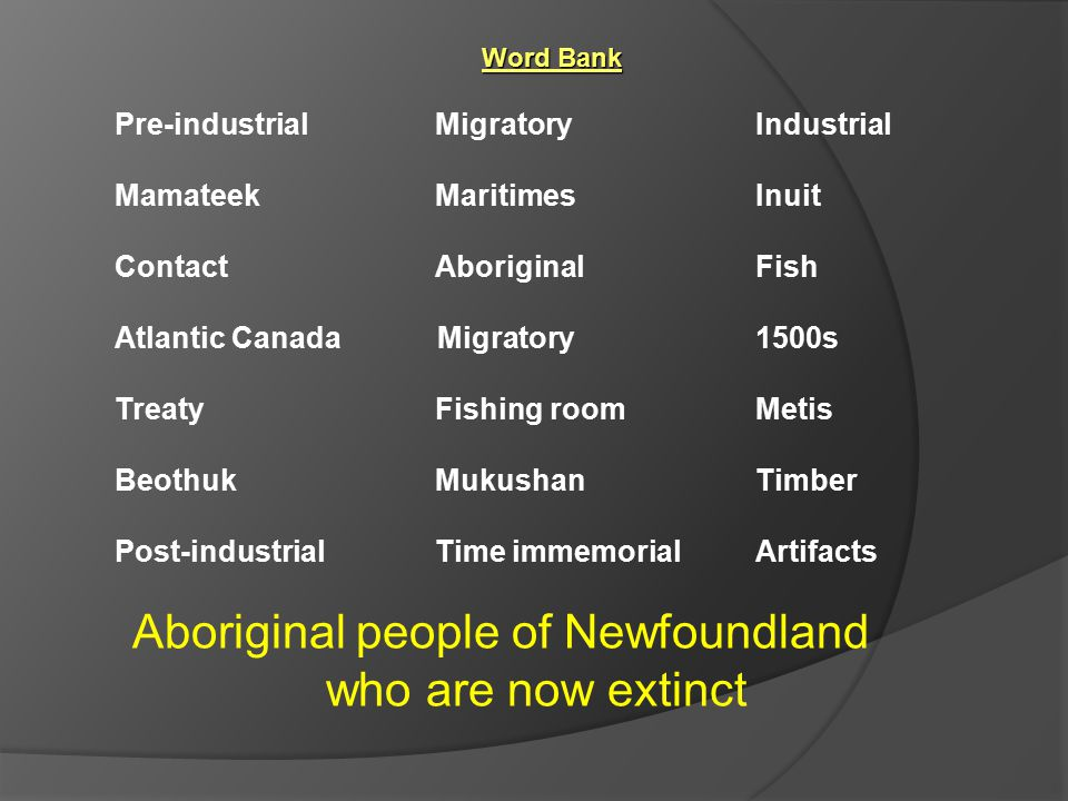 Aboriginal people of Newfoundland who are now extinct Word Bank Pre-industrial Migratory Industrial Mamateek MaritimesInuit ContactAboriginal Fish Atlantic Canada Migratory 1500s TreatyFishing roomMetis BeothukMukushanTimber Post-industrialTime immemorialArtifacts
