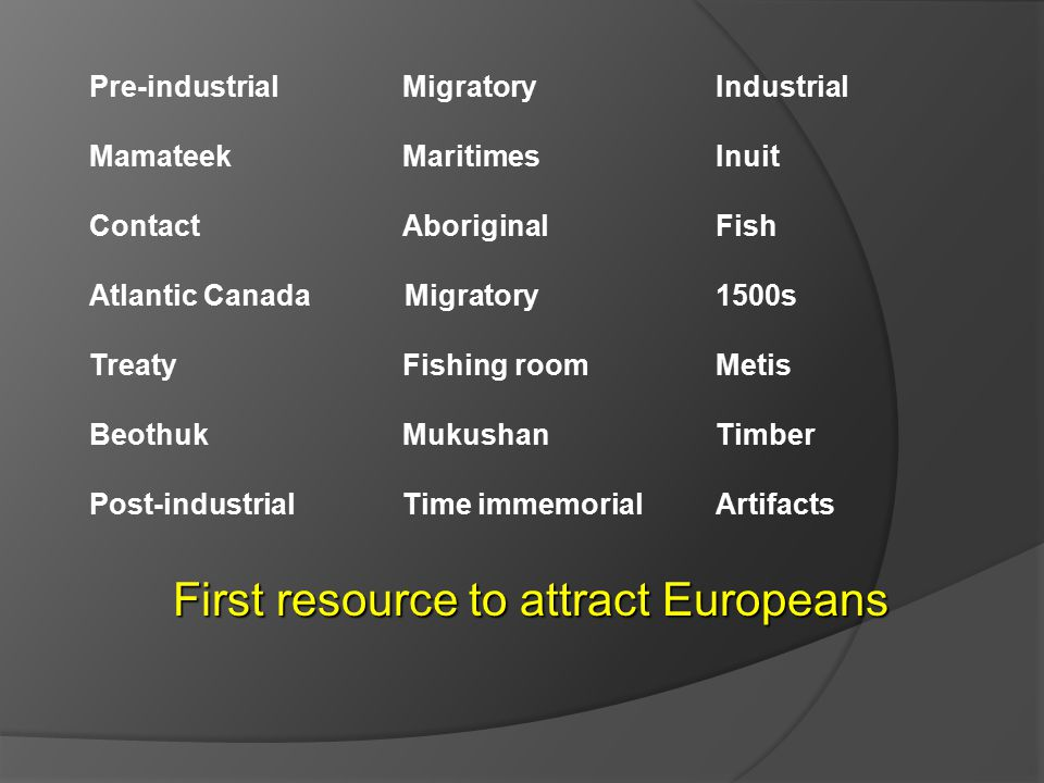 Pre-industrial Migratory Industrial Mamateek MaritimesInuit ContactAboriginal Fish Atlantic Canada Migratory 1500s TreatyFishing roomMetis BeothukMukushanTimber Post-industrialTime immemorialArtifacts First resource to attract Europeans