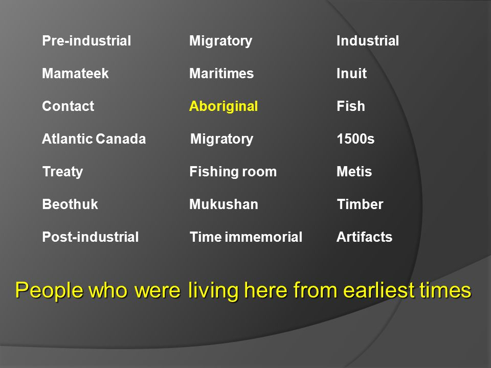 Pre-industrial Migratory Industrial Mamateek MaritimesInuit ContactAboriginal Fish Atlantic Canada Migratory 1500s TreatyFishing roomMetis BeothukMukushanTimber Post-industrialTime immemorialArtifacts People who were living here from earliest times