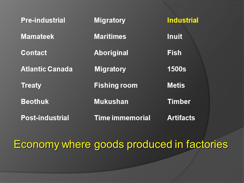 Pre-industrial Migratory Industrial Mamateek MaritimesInuit ContactAboriginal Fish Atlantic Canada Migratory 1500s TreatyFishing roomMetis BeothukMukushanTimber Post-industrialTime immemorialArtifacts Economy where goods produced in factories