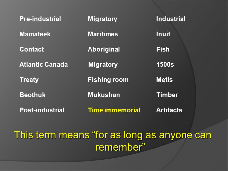 Pre-industrial Migratory Industrial Mamateek MaritimesInuit ContactAboriginal Fish Atlantic Canada Migratory 1500s TreatyFishing roomMetis BeothukMukushanTimber Post-industrialTime immemorialArtifacts This term means for as long as anyone can remember