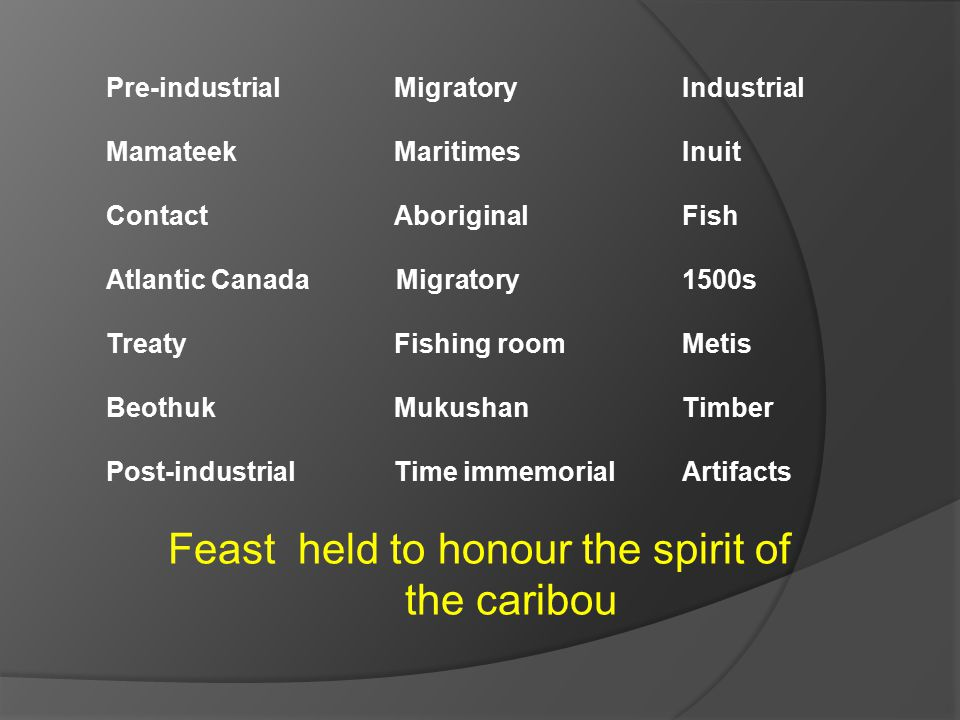 Feast held to honour the spirit of the caribou Pre-industrial Migratory Industrial Mamateek MaritimesInuit ContactAboriginal Fish Atlantic Canada Migratory 1500s TreatyFishing roomMetis BeothukMukushanTimber Post-industrialTime immemorialArtifacts