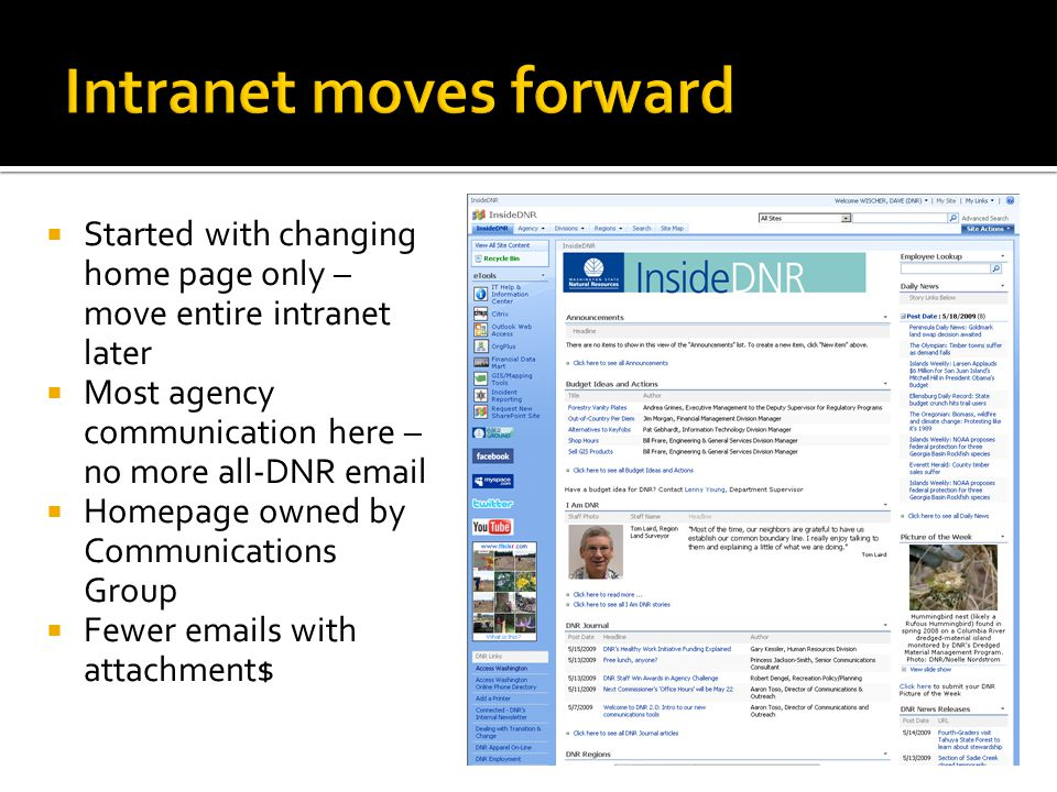  Started with changing home page only – move entire intranet later  Most agency communication here – no more all-DNR email  Homepage owned by Communications Group  Fewer emails with attachment$