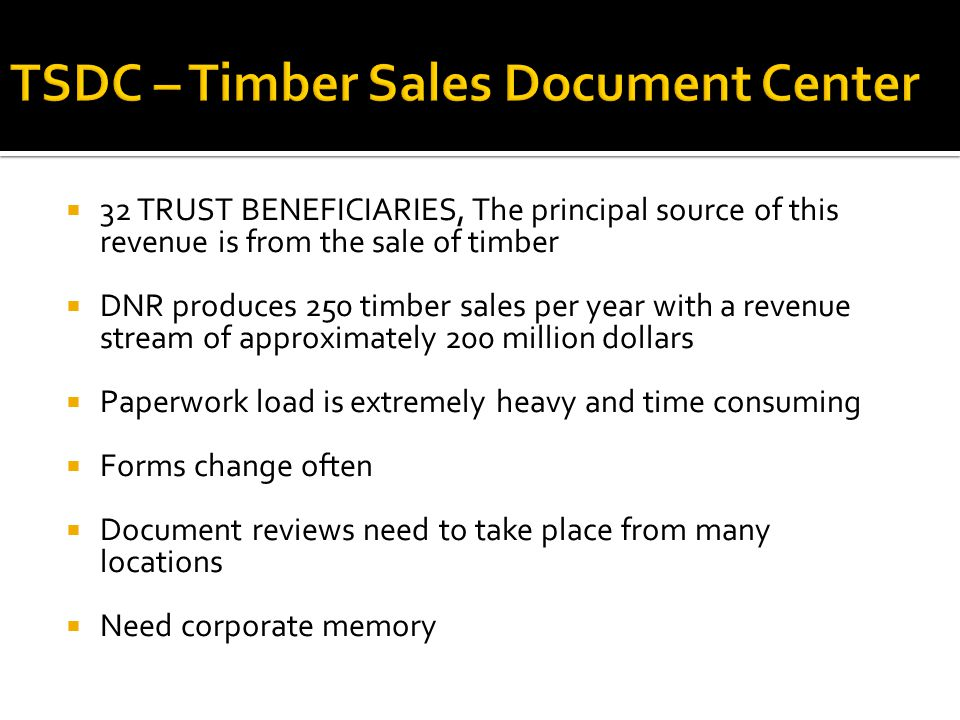  32 TRUST BENEFICIARIES, The principal source of this revenue is from the sale of timber  DNR produces 250 timber sales per year with a revenue stream of approximately 200 million dollars  Paperwork load is extremely heavy and time consuming  Forms change often  Document reviews need to take place from many locations  Need corporate memory