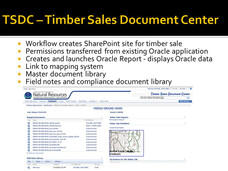  Workflow creates SharePoint site for timber sale  Permissions transferred from existing Oracle application  Creates and launches Oracle Report - displays Oracle data  Link to mapping system  Master document library  Field notes and compliance document library