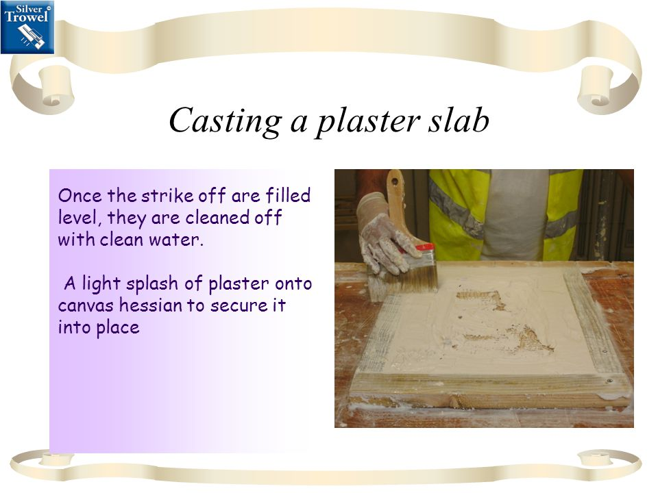 Casting a plaster slab Once the strike off are filled level, they are cleaned off with clean water.