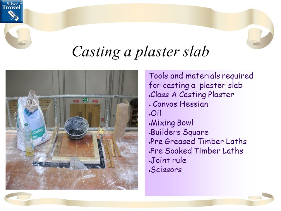 Casting a plaster slab Tools and materials required for casting a plaster slab  Class A Casting Plaster  Canvas Hessian  Oil  Mixing Bowl  Builders Square  Pre Greased Timber Laths  Pre Soaked Timber Laths  Joint rule  Scissors