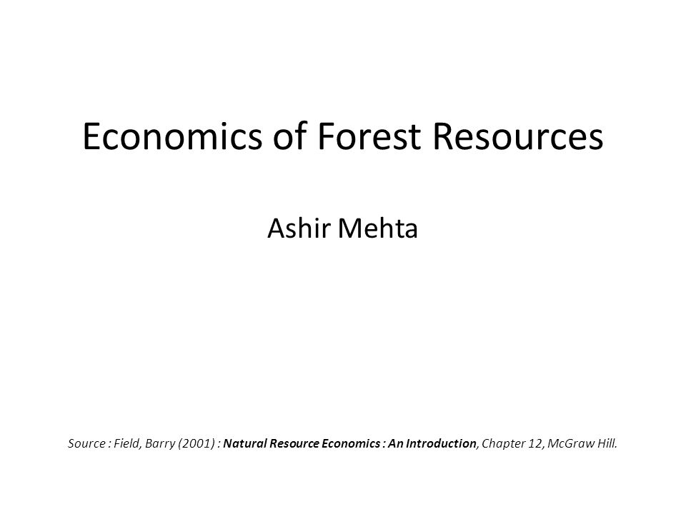 Economics of Forest Resources Ashir Mehta Source : Field, Barry (2001) : Natural Resource Economics : An Introduction, Chapter 12, McGraw Hill.