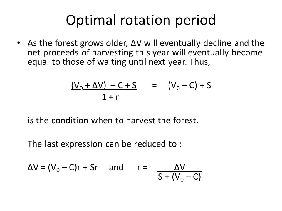 Optimal rotation period As the forest grows older, ∆V will eventually decline and the net proceeds of harvesting this year will eventually become equal to those of waiting until next year.