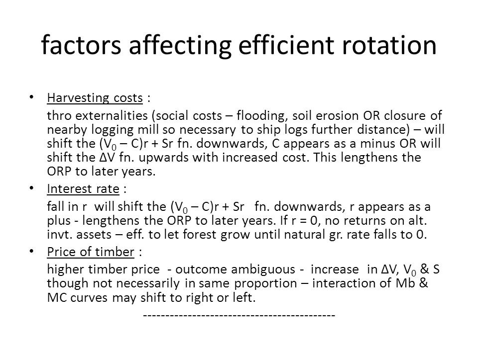 factors affecting efficient rotation Harvesting costs : thro externalities (social costs – flooding, soil erosion OR closure of nearby logging mill so necessary to ship logs further distance) – will shift the (V 0 – C)r + Sr fn.
