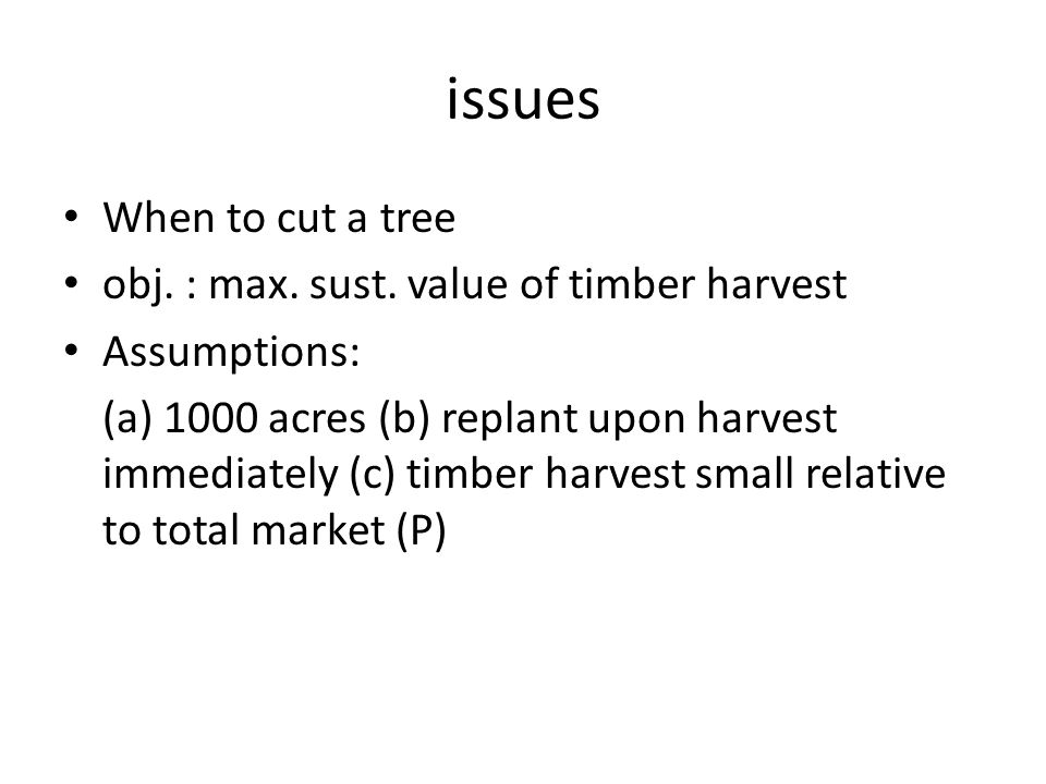 issues When to cut a tree obj. : max. sust. value of timber harvest Assumptions: (a) 1000 acres (b) replant upon harvest immediately (c) timber harves