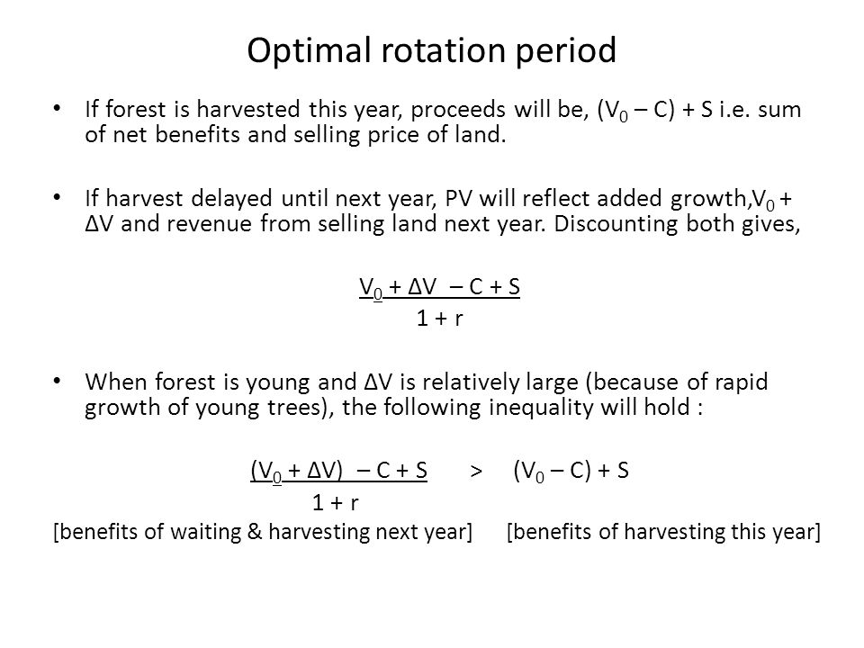Optimal rotation period If forest is harvested this year, proceeds will be, (V 0 – C) + S i.e. sum of net benefits and selling price of land. If harve