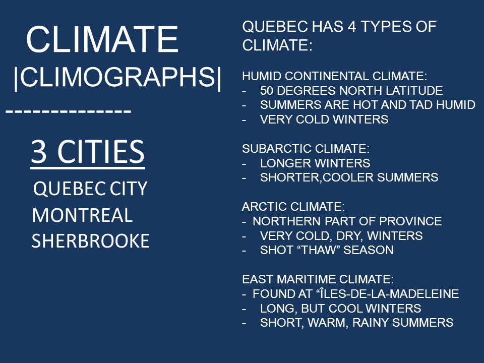 CLIMATE |CLIMOGRAPHS| -------------- 3 CITIES QUEBEC CITY MONTREAL SHERBROOKE QUEBEC HAS 4 TYPES OF CLIMATE: HUMID CONTINENTAL CLIMATE: -50 DEGREES NORTH LATITUDE -SUMMERS ARE HOT AND TAD HUMID -VERY COLD WINTERS SUBARCTIC CLIMATE: -LONGER WINTERS -SHORTER,COOLER SUMMERS ARCTIC CLIMATE: - NORTHERN PART OF PROVINCE -VERY COLD, DRY, WINTERS -SHOT THAW SEASON EAST MARITIME CLIMATE: - FOUND AT ÎLES-DE-LA-MADELEINE -LONG, BUT COOL WINTERS -SHORT, WARM, RAINY SUMMERS