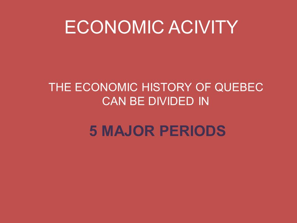 ECONOMIC ACIVITY THE ECONOMIC HISTORY OF QUEBEC CAN BE DIVIDED IN 5 MAJOR PERIODS