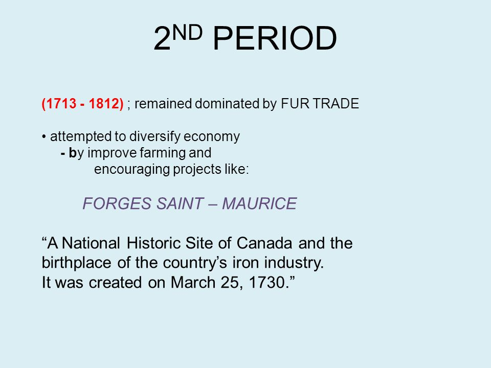 2 ND PERIOD (1713 - 1812) ; remained dominated by FUR TRADE attempted to diversify economy - by improve farming and encouraging projects like: FORGES SAINT – MAURICE A National Historic Site of Canada and the birthplace of the country's iron industry.