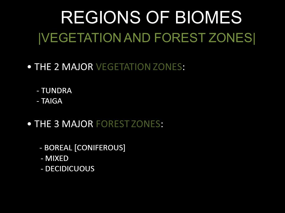 REGIONS OF BIOMES |VEGETATION AND FOREST ZONES| THE 2 MAJOR VEGETATION ZONES: - TUNDRA - TAIGA THE 3 MAJOR FOREST ZONES: - BOREAL [CONIFEROUS] - MIXED - DECIDICUOUS