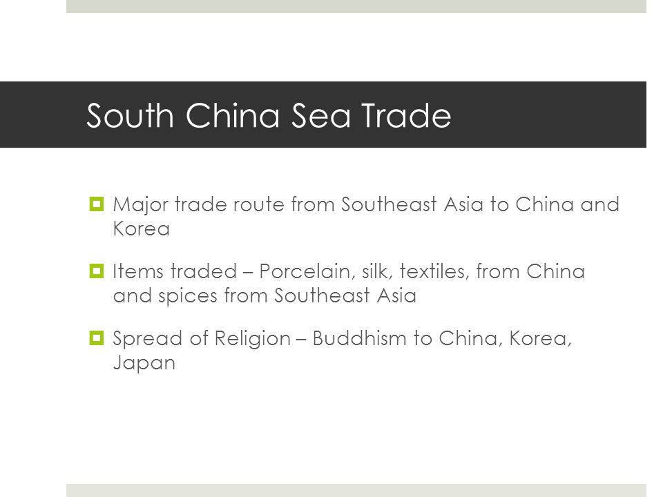 South China Sea Trade  Major trade route from Southeast Asia to China and Korea  Items traded – Porcelain, silk, textiles, from China and spices fro