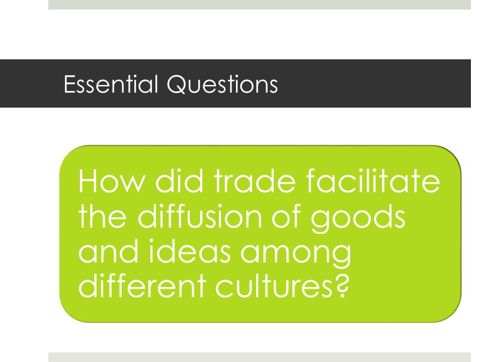 Essential Questions How did trade facilitate the diffusion of goods and ideas among different cultures?