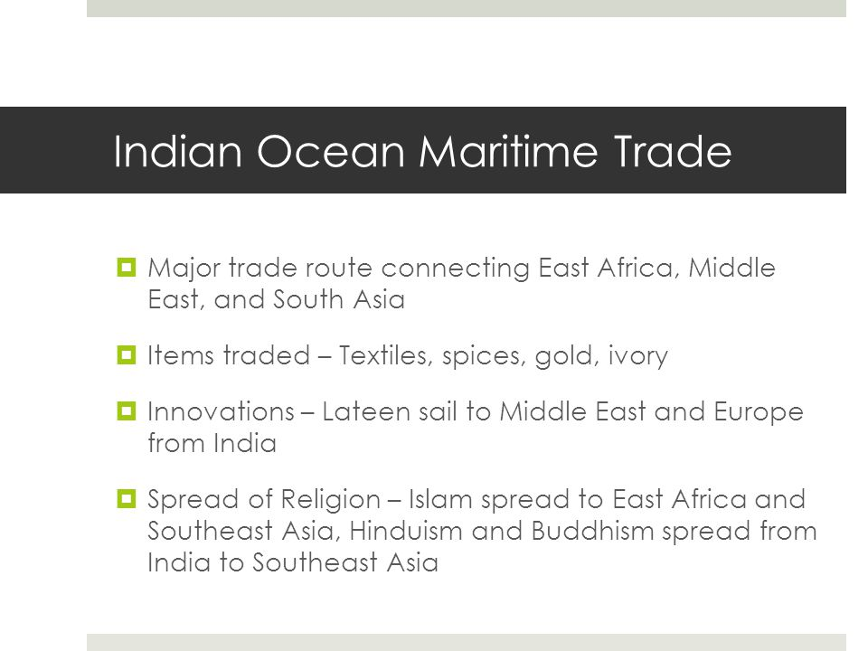 Indian Ocean Maritime Trade  Major trade route connecting East Africa, Middle East, and South Asia  Items traded – Textiles, spices, gold, ivory  I