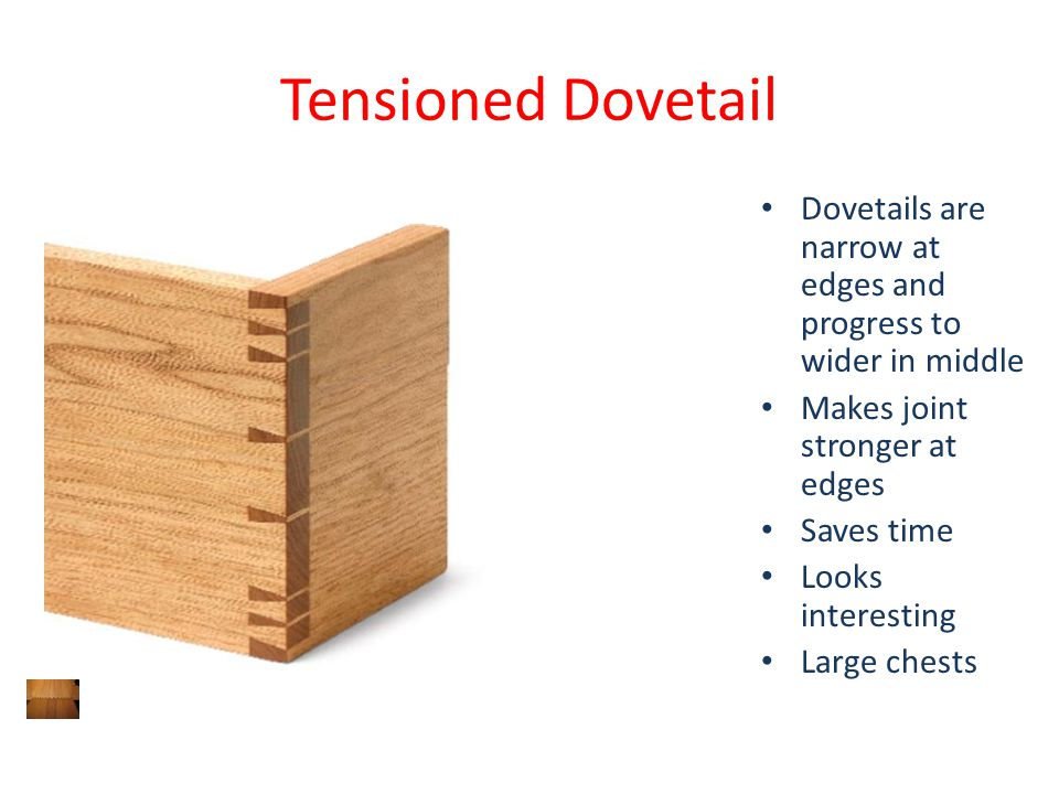 Tensioned Dovetail Dovetails are narrow at edges and progress to wider in middle Makes joint stronger at edges Saves time Looks interesting Large ches