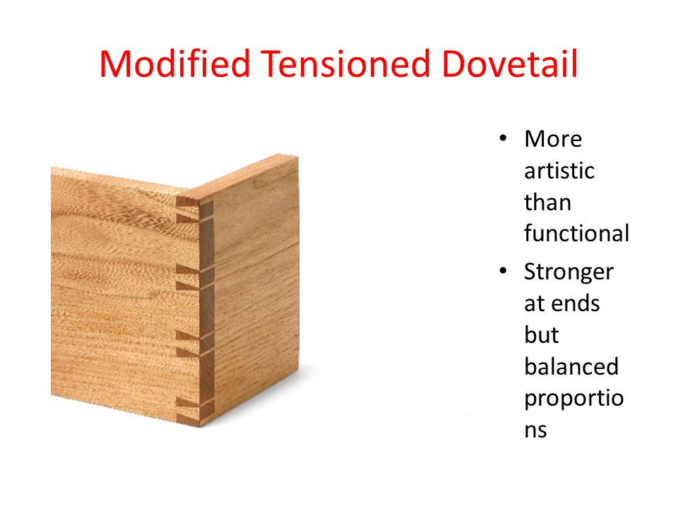 Modified Tensioned Dovetail More artistic than functional Stronger at ends but balanced proportio ns
