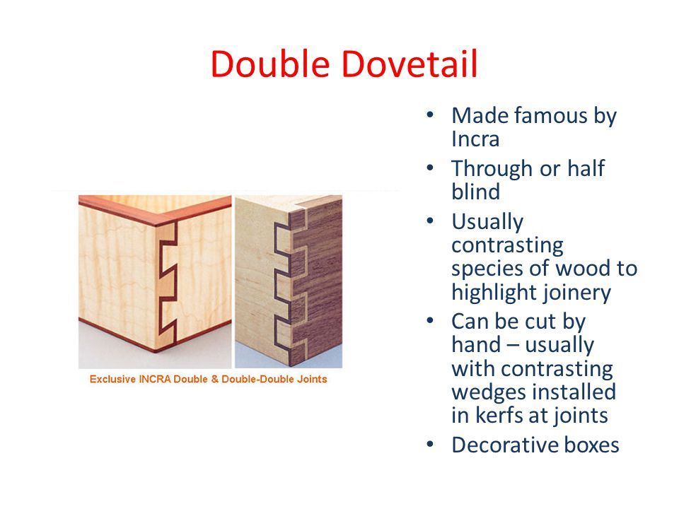 Double Dovetail Made famous by Incra Through or half blind Usually contrasting species of wood to highlight joinery Can be cut by hand – usually with