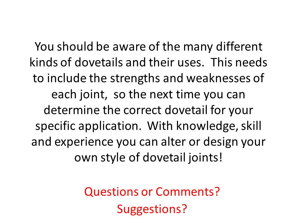 You should be aware of the many different kinds of dovetails and their uses. This needs to include the strengths and weaknesses of each joint, so the