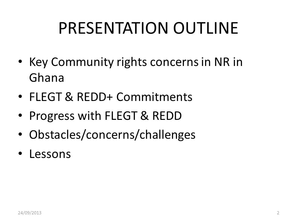 PRESENTATION OUTLINE Key Community rights concerns in NR in Ghana FLEGT & REDD+ Commitments Progress with FLEGT & REDD Obstacles/concerns/challenges L