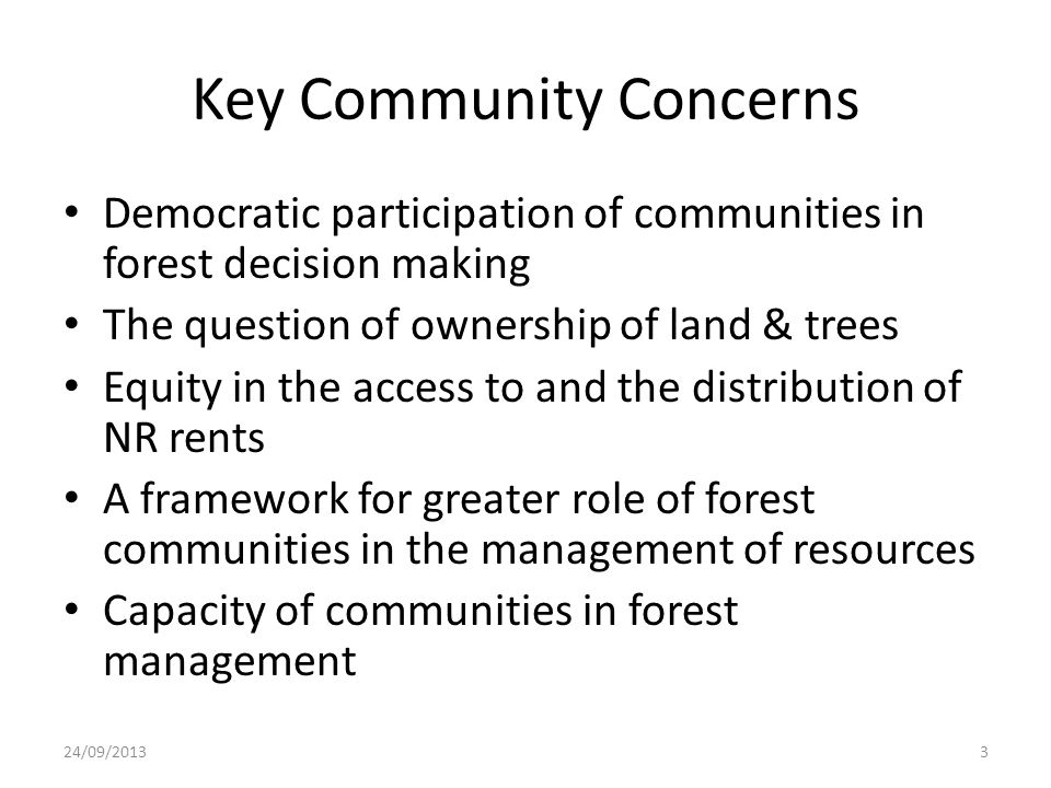 Key Community Concerns Democratic participation of communities in forest decision making The question of ownership of land & trees Equity in the access to and the distribution of NR rents A framework for greater role of forest communities in the management of resources Capacity of communities in forest management 24/09/20133