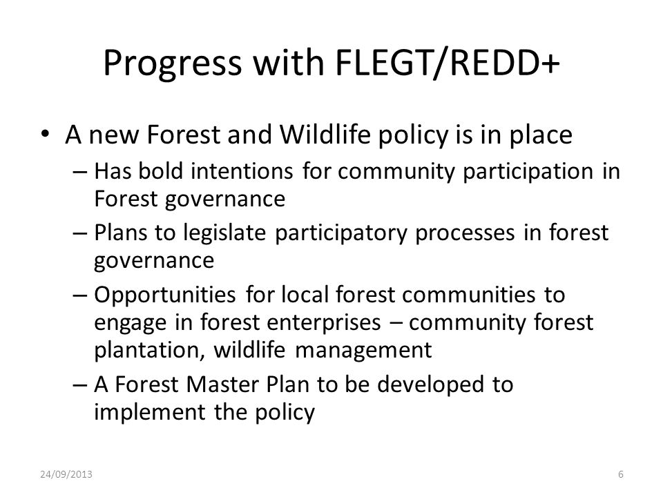 Progress with FLEGT/REDD+ A new Forest and Wildlife policy is in place – Has bold intentions for community participation in Forest governance – Plans to legislate participatory processes in forest governance – Opportunities for local forest communities to engage in forest enterprises – community forest plantation, wildlife management – A Forest Master Plan to be developed to implement the policy 24/09/20136