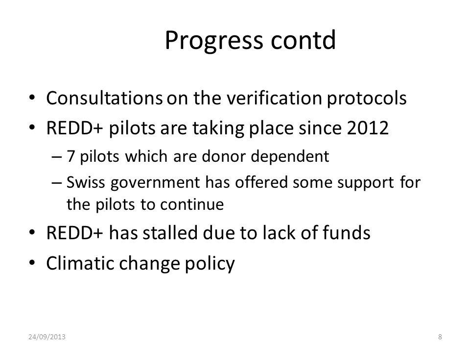 Progress contd Consultations on the verification protocols REDD+ pilots are taking place since 2012 – 7 pilots which are donor dependent – Swiss government has offered some support for the pilots to continue REDD+ has stalled due to lack of funds Climatic change policy 24/09/20138