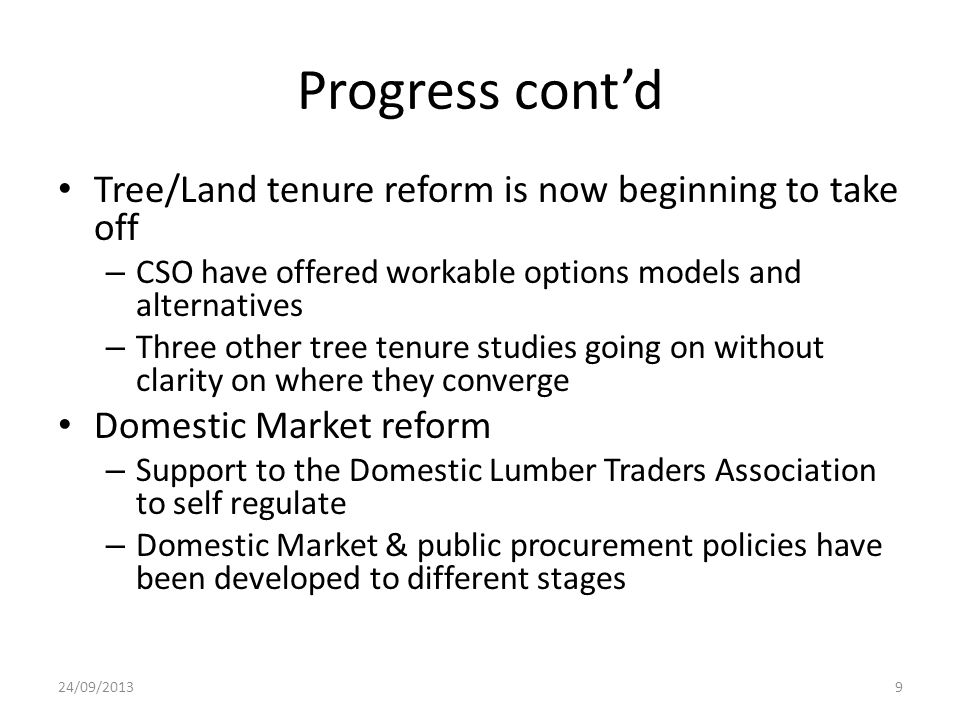 Progress cont'd Tree/Land tenure reform is now beginning to take off – CSO have offered workable options models and alternatives – Three other tree tenure studies going on without clarity on where they converge Domestic Market reform – Support to the Domestic Lumber Traders Association to self regulate – Domestic Market & public procurement policies have been developed to different stages 24/09/20139