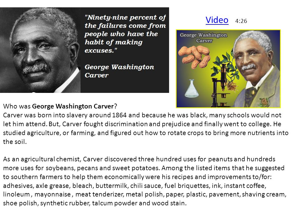 Who was George Washington Carver? Carver was born into slavery around 1864 and because he was black, many schools would not let him attend. But, Carve