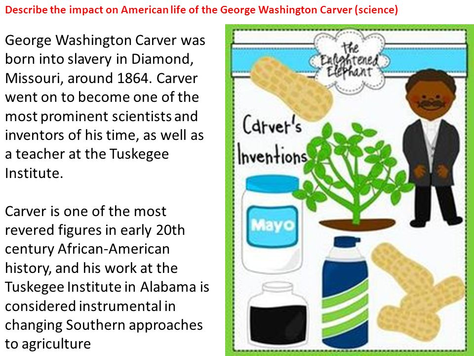 George Washington Carver was born into slavery in Diamond, Missouri, around 1864. Carver went on to become one of the most prominent scientists and in