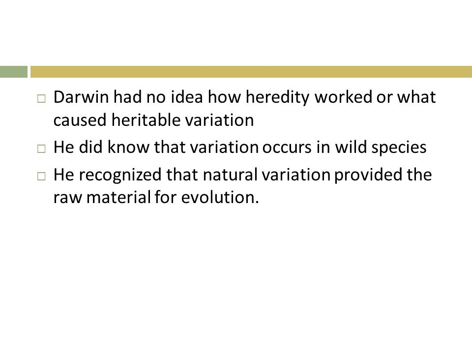  Darwin had no idea how heredity worked or what caused heritable variation  He did know that variation occurs in wild species  He recognized that natural variation provided the raw material for evolution.