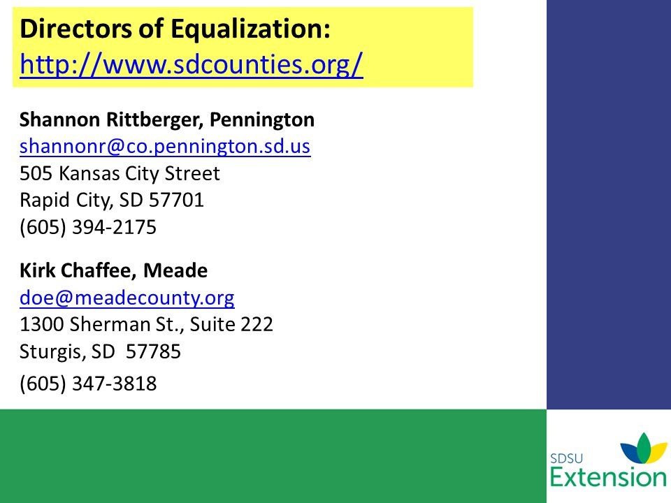 Directors of Equalization: http://www.sdcounties.org/ http://www.sdcounties.org/ Shannon Rittberger, Pennington shannonr@co.pennington.sd.us 505 Kansas City Street Rapid City, SD 57701 (605) 394-2175 shannonr@co.pennington.sd.us Kirk Chaffee, Meade doe@meadecounty.org 1300 Sherman St., Suite 222 Sturgis, SD 57785 doe@meadecounty.org (605) 347-3818